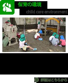 子どもたちが遊んでいる遊具や玩具、園庭や保育室の様子など、安心安全で楽しく、個性が充分に育まれる環境を紹介します。